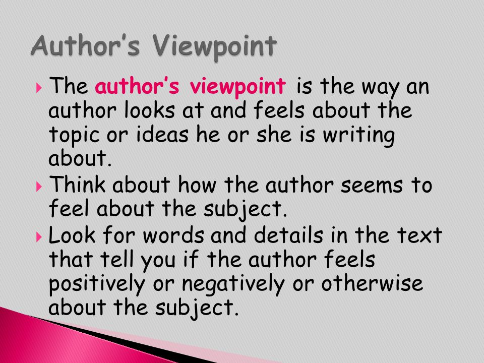  The author's viewpoint is the way an author looks at and feels about the topic or ideas he or she is writing about.  Think about how the author see