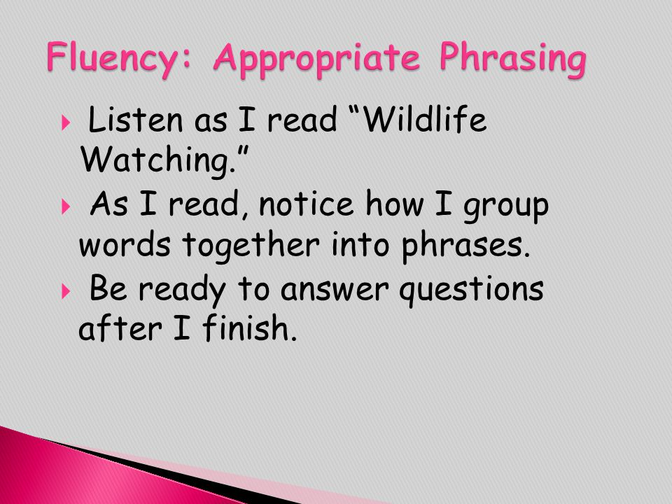 """ Listen as I read """"Wildlife Watching.""""  As I read, notice how I group words together into phrases.  Be ready to answer questions after I finish."""
