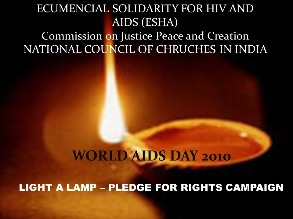 ECUMENCIAL SOLIDARITY FOR HIV AND AIDS (ESHA) Commission on Justice Peace and Creation NATIONAL COUNCIL OF CHRUCHES IN INDIA WORLD AIDS DAY 2010 LIGHT A LAMP – PLEDGE FOR RIGHTS CAMPAIGN