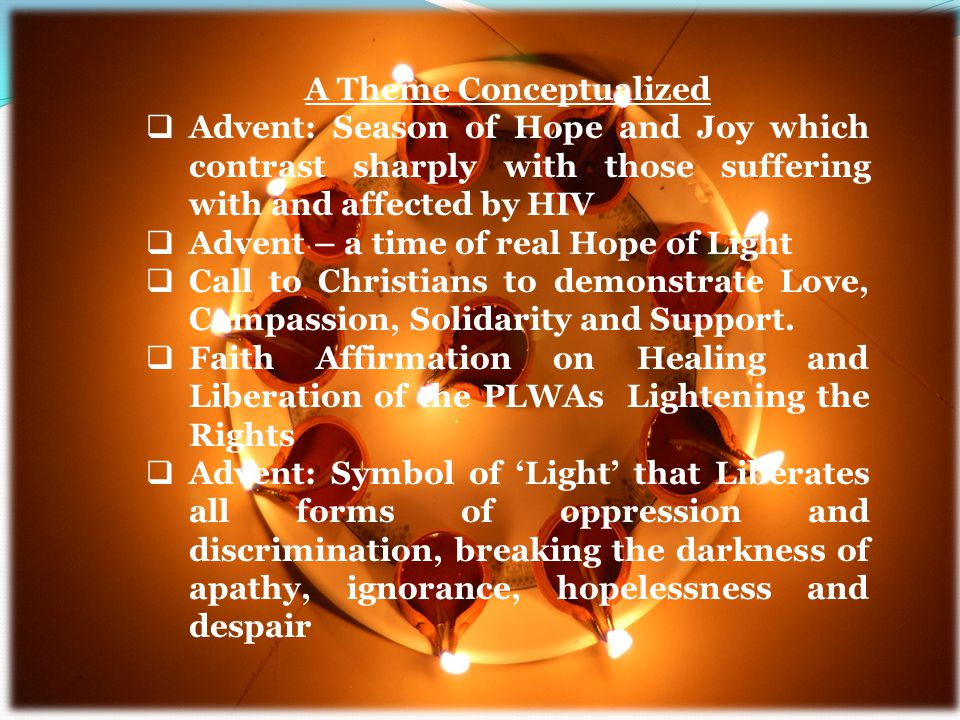 A Theme Conceptualized  Advent: Season of Hope and Joy which contrast sharply with those suffering with and affected by HIV  Advent – a time of real Hope of Light  Call to Christians to demonstrate Love, Compassion, Solidarity and Support.