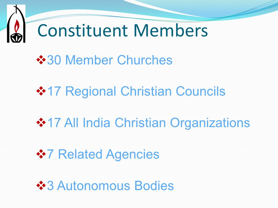 Constituent Members  30 Member Churches  17 Regional Christian Councils  17 All India Christian Organizations  7 Related Agencies  3 Autonomous Bodies