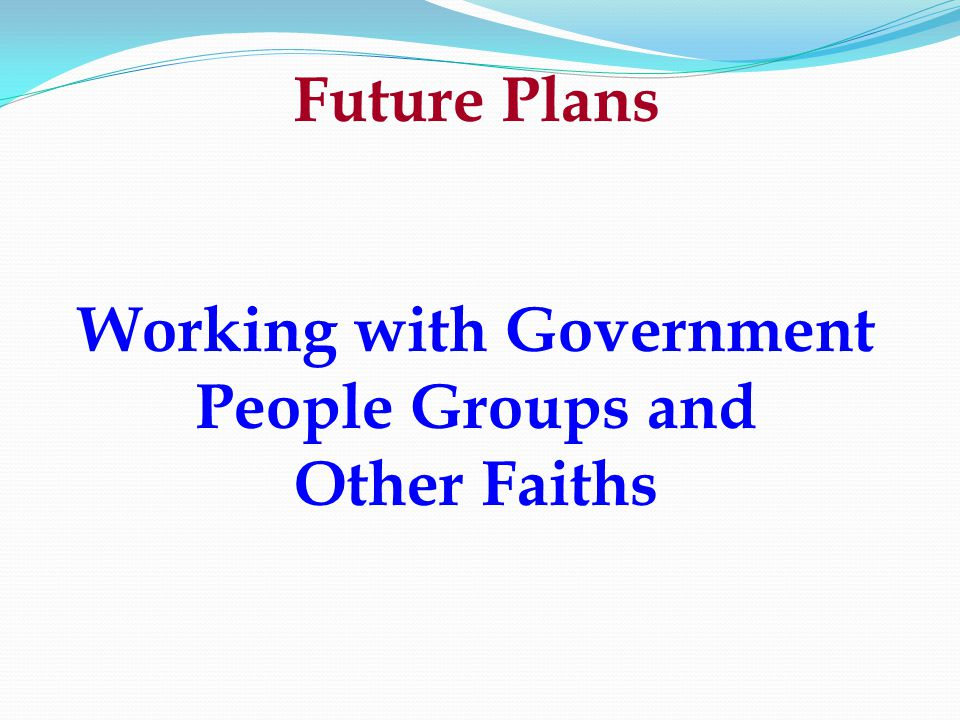 Future Plans Working with Government People Groups and Other Faiths