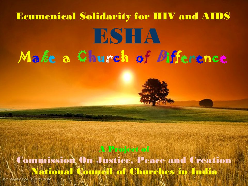 Ecumenical Solidarity for HIV and AIDS ESHA Make a Church of Difference A Project of Commission On Justice, Peace and Creation National Council of Churches in India