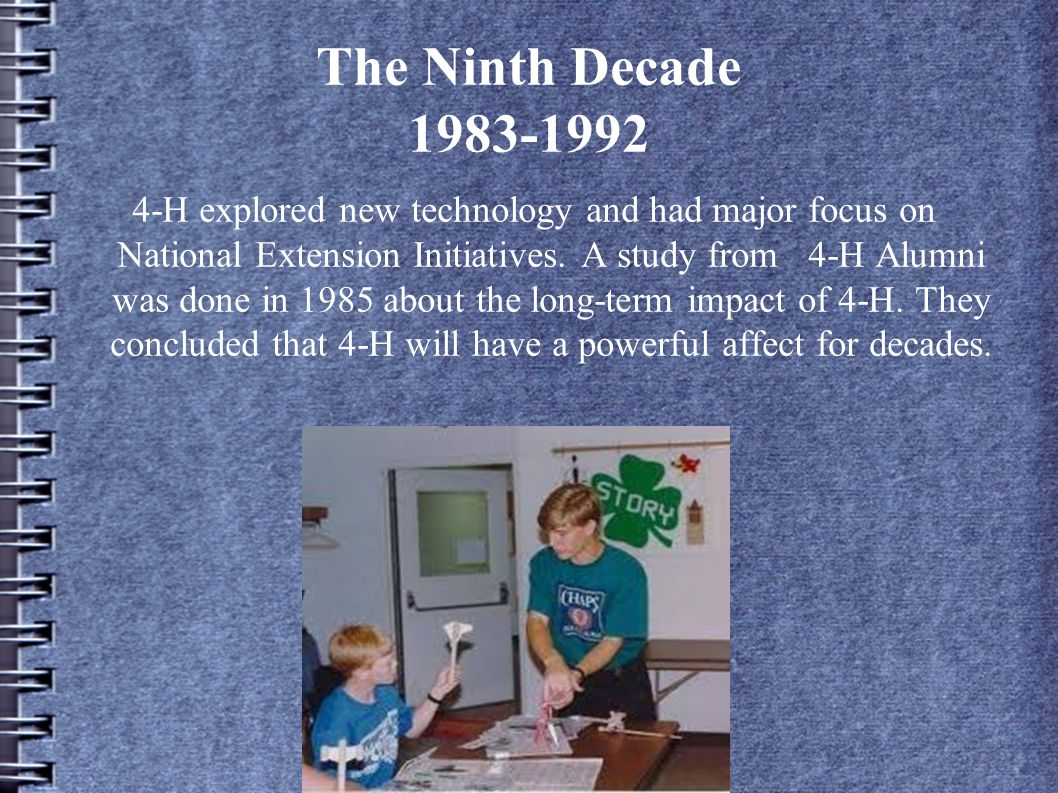 The Ninth Decade 1983-1992 4-H explored new technology and had major focus on National Extension Initiatives.