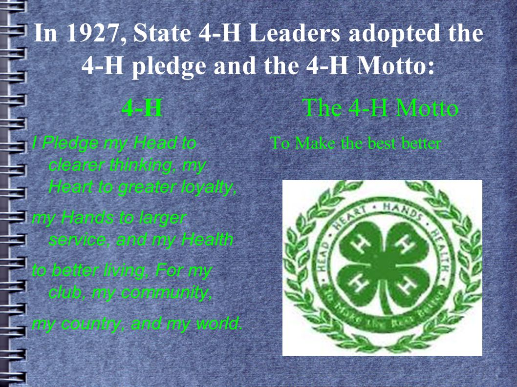 4-H I Pledge my Head to clearer thinking, my Heart to greater loyalty, my Hands to larger service, and my Health to better living, For my club, my community, my country, and my world.