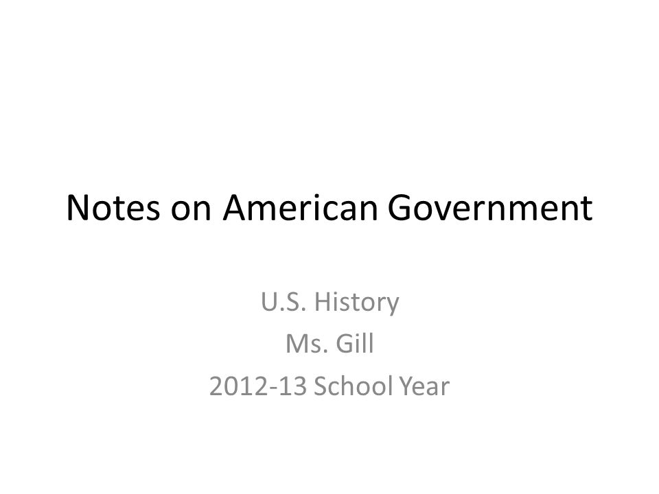 Notes on American Government U.S. History Ms. Gill 2012-13 School Year
