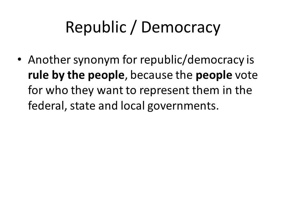 Republic / Democracy Another synonym for republic/democracy is representative government, because the people vote for who they want to represent them in the federal, state and local governments.
