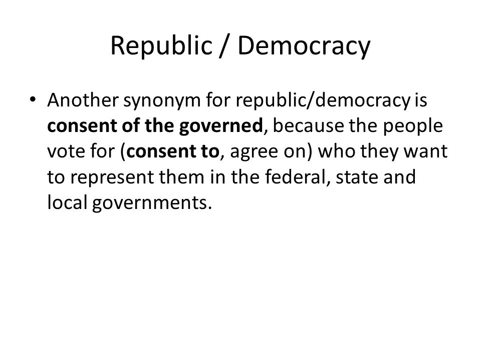 Republic / Democracy Another synonym for republic/democracy is consent of the governed, because the people vote for (consent to, agree on) who they wa