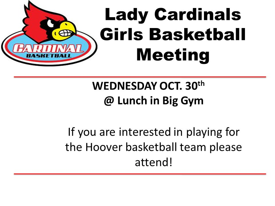 Lady Cardinals Girls Basketball Meeting WEDNESDAY OCT. 30 th @ Lunch in Big Gym If you are interested in playing for the Hoover basketball team please