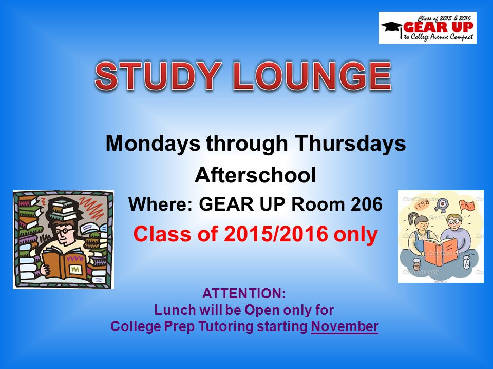 Mondays through Thursdays Afterschool Where: GEAR UP Room 206 Class of 2015/2016 only ATTENTION: Lunch will be Open only for College Prep Tutoring sta