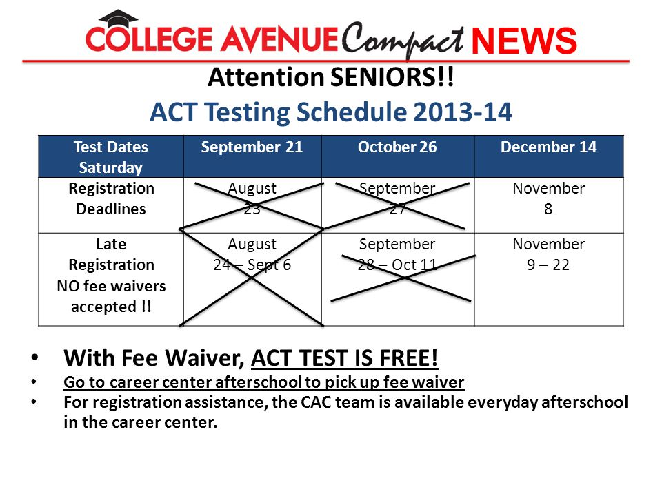 NEWS Attention SENIORS!! ACT Testing Schedule 2013-14 With Fee Waiver, ACT TEST IS FREE! Go to career center afterschool to pick up fee waiver For reg