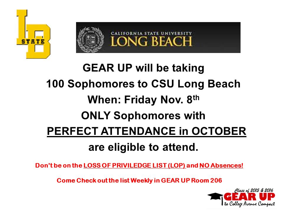 GEAR UP will be taking 100 Sophomores to CSU Long Beach When: Friday Nov. 8 th ONLY Sophomores with PERFECT ATTENDANCE in OCTOBER are eligible to atte