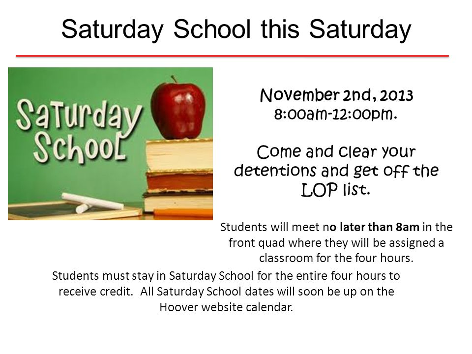 Saturday School this Saturday Students must stay in Saturday School for the entire four hours to receive credit. All Saturday School dates will soon b