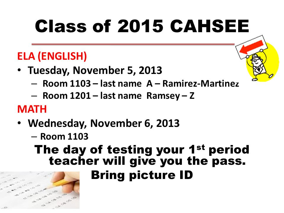 Class of 2015 CAHSEE ELA (ENGLISH) Tuesday, November 5, 2013 – Room 1103 – last name A – Ramirez-Martinez – Room 1201 – last name Ramsey – Z MATH Wednesday, November 6, 2013 – Room 1103 The day of testing your 1 st period teacher will give you the pass.