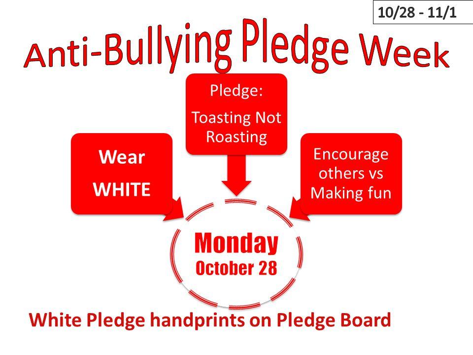 Wear WHITE Pledge: Toasting Not Roasting Encourage others vs Making fun White Pledge handprints on Pledge Board