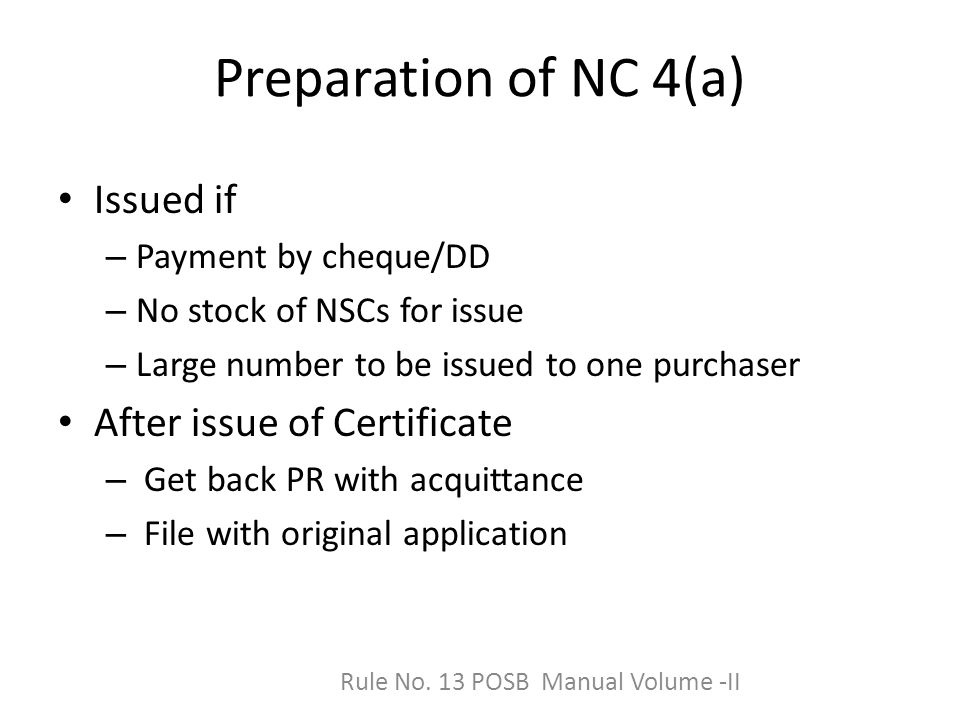 Preparation of NC 4(a) Issued if – Payment by cheque/DD – No stock of NSCs for issue – Large number to be issued to one purchaser After issue of Certificate – Get back PR with acquittance – File with original application Rule No.