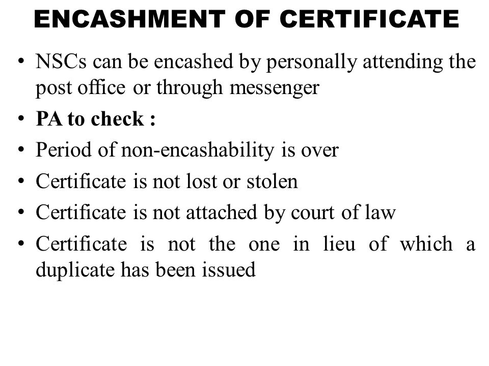 ENCASHMENT OF CERTIFICATE NSCs can be encashed by personally attending the post office or through messenger PA to check : Period of non-encashability