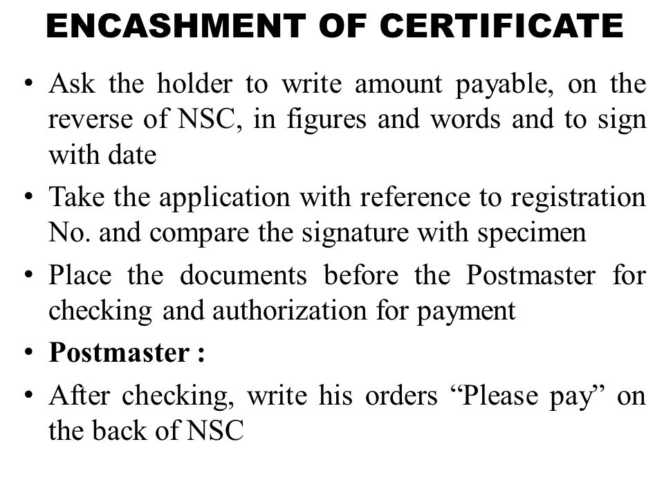 ENCASHMENT OF CERTIFICATE Ask the holder to write amount payable, on the reverse of NSC, in figures and words and to sign with date Take the application with reference to registration No.