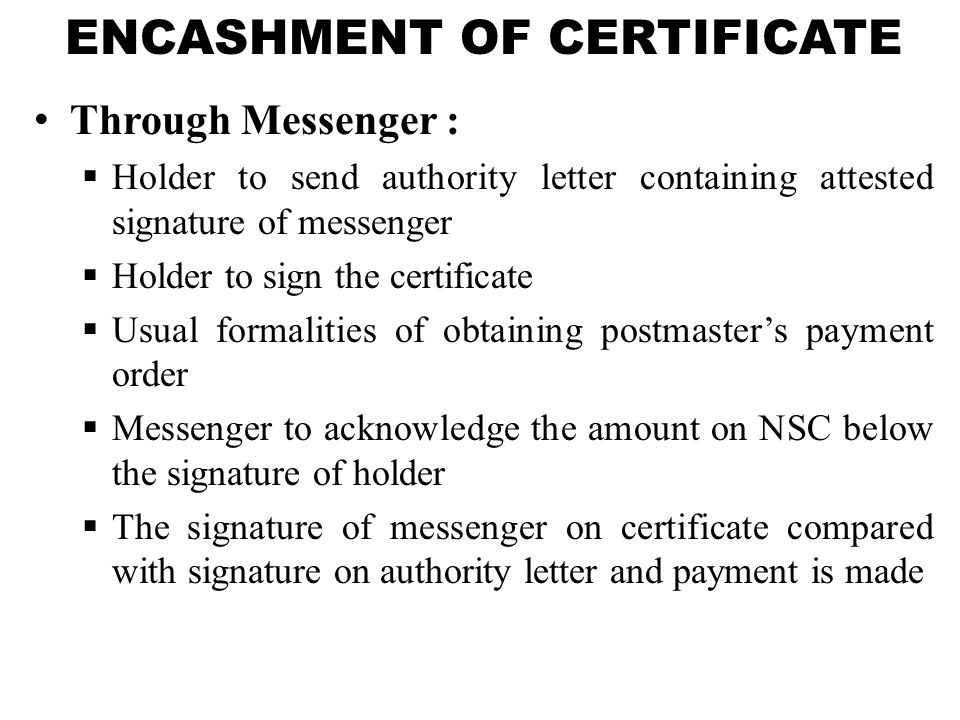 ENCASHMENT OF CERTIFICATE Through Messenger :  Holder to send authority letter containing attested signature of messenger  Holder to sign the certif