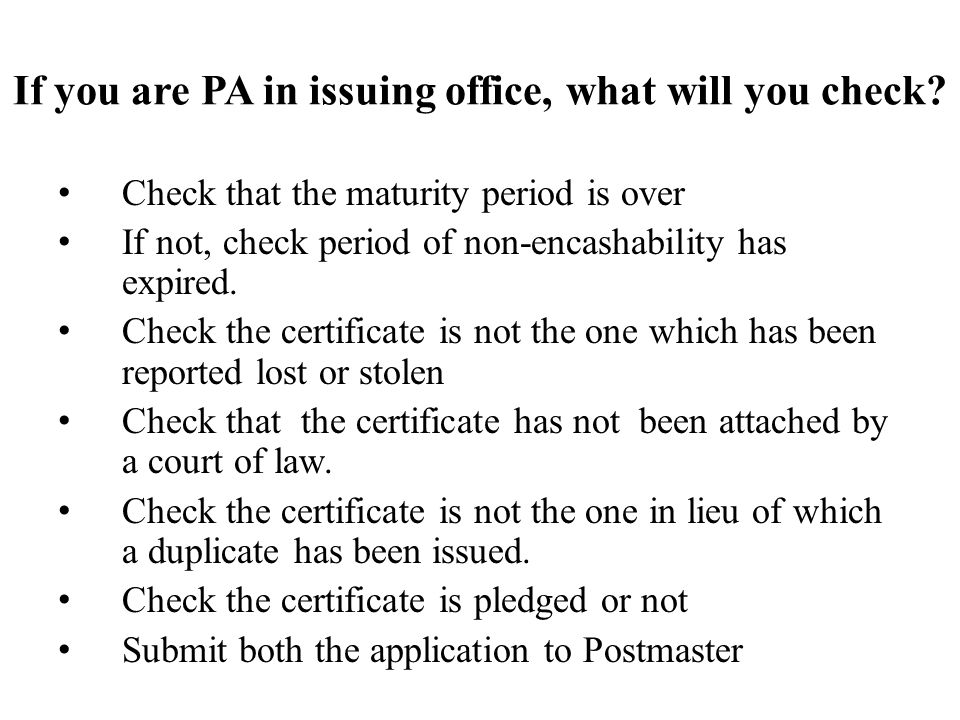If you are PA in issuing office, what will you check? Check that the maturity period is over If not, check period of non-encashability has expired. Ch