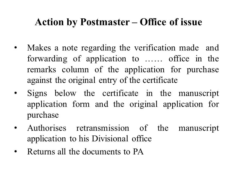 Action by Postmaster – Office of issue Makes a note regarding the verification made and forwarding of application to …… office in the remarks column of the application for purchase against the original entry of the certificate Signs below the certificate in the manuscript application form and the original application for purchase Authorises retransmission of the manuscript application to his Divisional office Returns all the documents to PA