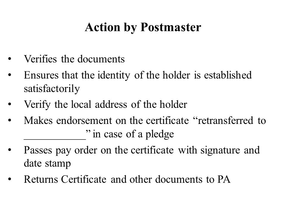 Action by Postmaster Verifies the documents Ensures that the identity of the holder is established satisfactorily Verify the local address of the holder Makes endorsement on the certificate retransferred to ___________ in case of a pledge Passes pay order on the certificate with signature and date stamp Returns Certificate and other documents to PA