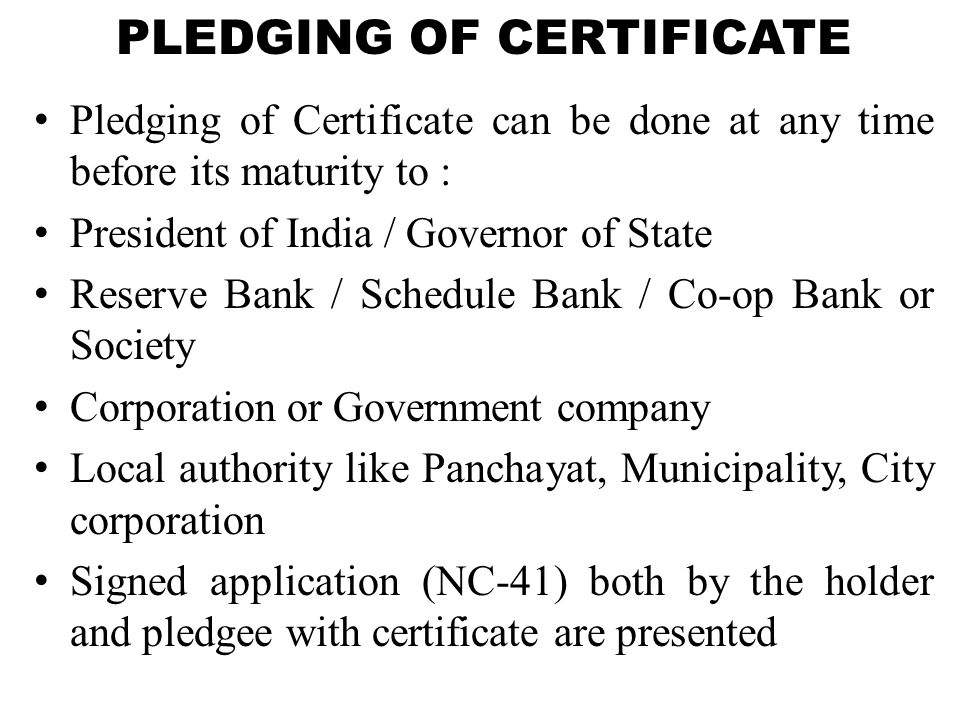 PLEDGING OF CERTIFICATE Pledging of Certificate can be done at any time before its maturity to : President of India / Governor of State Reserve Bank /