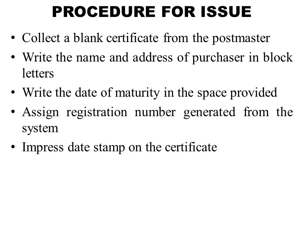 PROCEDURE FOR ISSUE Collect a blank certificate from the postmaster Write the name and address of purchaser in block letters Write the date of maturity in the space provided Assign registration number generated from the system Impress date stamp on the certificate