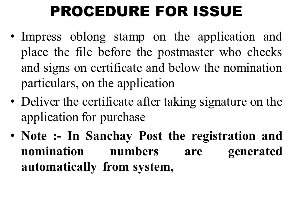 PROCEDURE FOR ISSUE Impress oblong stamp on the application and place the file before the postmaster who checks and signs on certificate and below the nomination particulars, on the application Deliver the certificate after taking signature on the application for purchase Note :- In Sanchay Post the registration and nomination numbers are generated automatically from system,