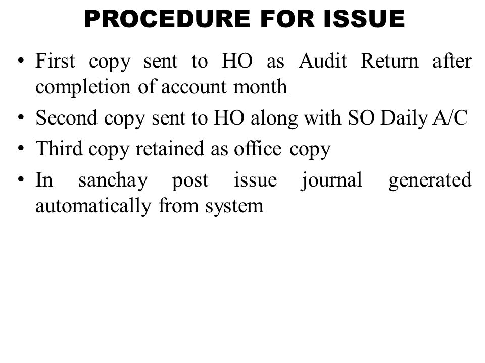 PROCEDURE FOR ISSUE First copy sent to HO as Audit Return after completion of account month Second copy sent to HO along with SO Daily A/C Third copy