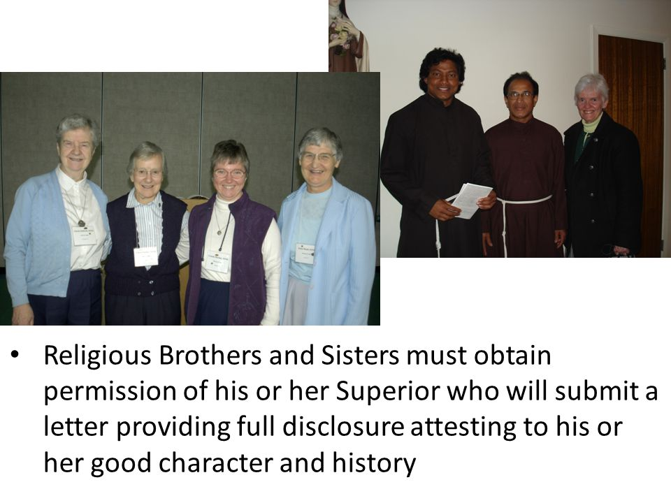 Religious Brothers and Sisters must obtain permission of his or her Superior who will submit a letter providing full disclosure attesting to his or her good character and history