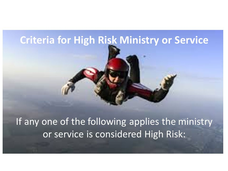 Criteria for High Risk Ministry or Service If any one of the following applies the ministry or service is considered High Risk: