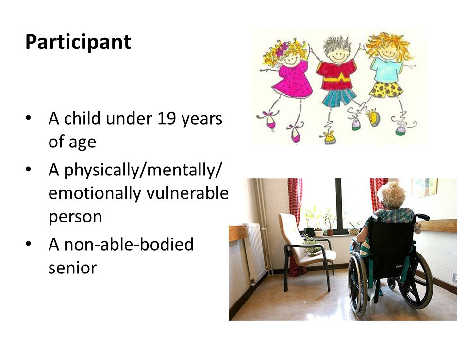 Participant A child under 19 years of age A physically/mentally/ emotionally vulnerable person A non-able-bodied senior