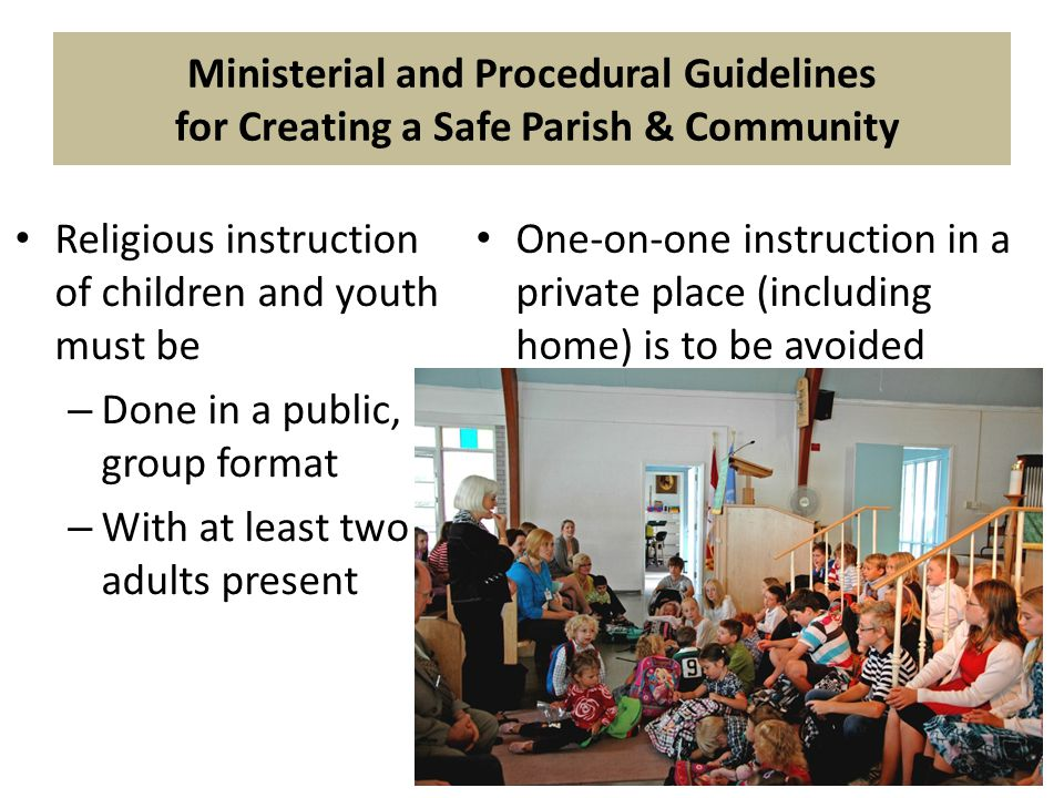 Religious instruction of children and youth must be – Done in a public, group format – With at least two adults present One-on-one instruction in a private place (including home) is to be avoided Ministerial and Procedural Guidelines for Creating a Safe Parish & Community