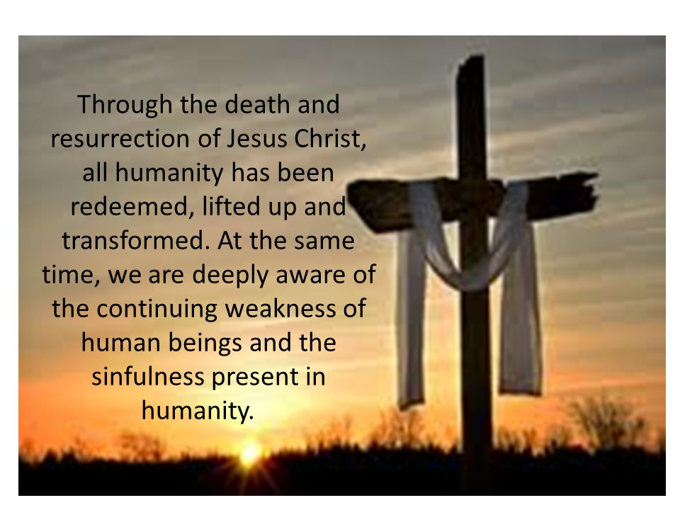 Through the death and resurrection of Jesus Christ, all humanity has been redeemed, lifted up and transformed.