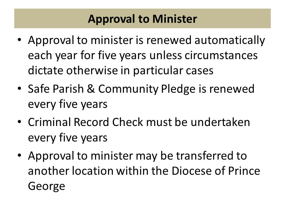 Approval to Minister Approval to minister is renewed automatically each year for five years unless circumstances dictate otherwise in particular cases Safe Parish & Community Pledge is renewed every five years Criminal Record Check must be undertaken every five years Approval to minister may be transferred to another location within the Diocese of Prince George