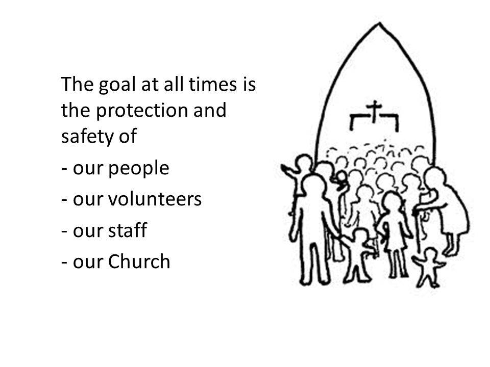 The goal at all times is the protection and safety of - our people - our volunteers - our staff - our Church