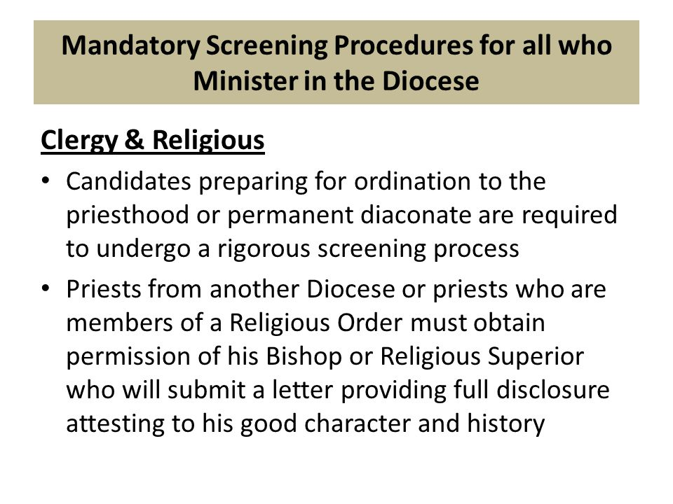 Mandatory Screening Procedures for all who Minister in the Diocese Clergy & Religious Candidates preparing for ordination to the priesthood or permanent diaconate are required to undergo a rigorous screening process Priests from another Diocese or priests who are members of a Religious Order must obtain permission of his Bishop or Religious Superior who will submit a letter providing full disclosure attesting to his good character and history