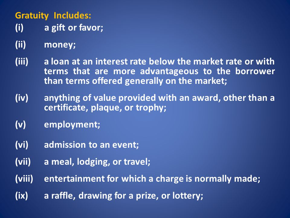Gratuity Includes: (i) a gift or favor; (ii) money; (iii) a loan at an interest rate below the market rate or with terms that are more advantageous to the borrower than terms offered generally on the market; (iv) anything of value provided with an award, other than a certificate, plaque, or trophy; (v) employment; (vi) admission to an event; (vii) a meal, lodging, or travel; (viii) entertainment for which a charge is normally made; (ix) a raffle, drawing for a prize, or lottery;