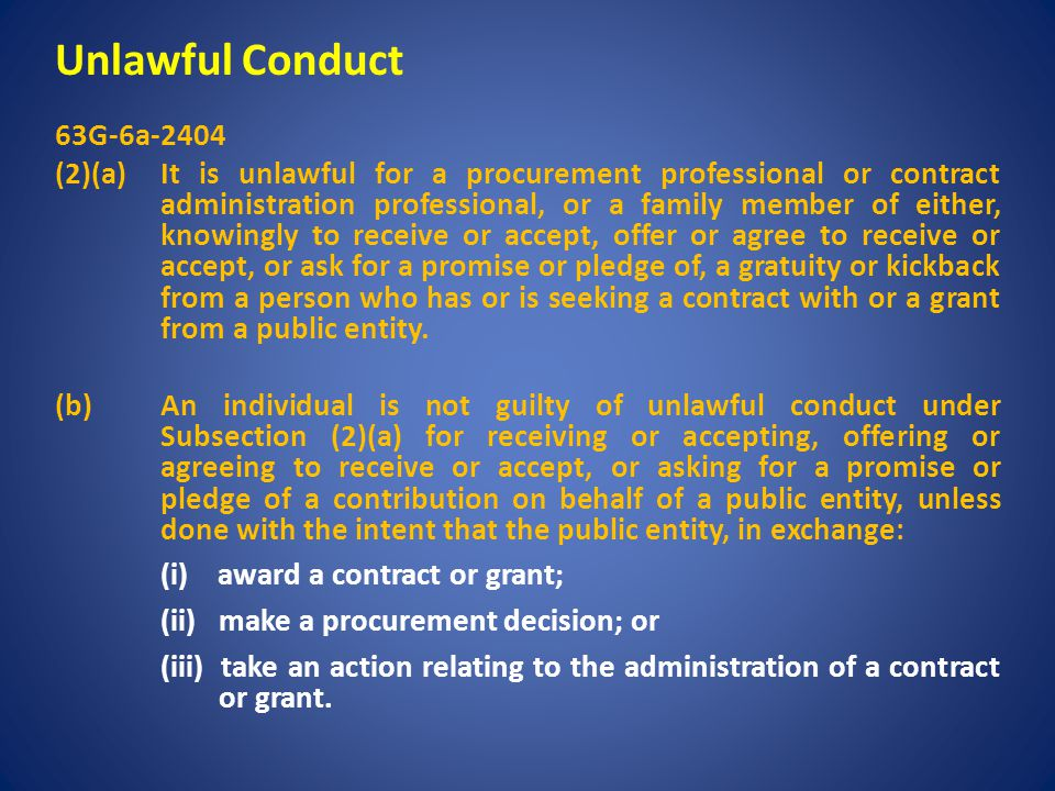 Unlawful Conduct 63G-6a-2404 (2)(a) It is unlawful for a procurement professional or contract administration professional, or a family member of either, knowingly to receive or accept, offer or agree to receive or accept, or ask for a promise or pledge of, a gratuity or kickback from a person who has or is seeking a contract with or a grant from a public entity.