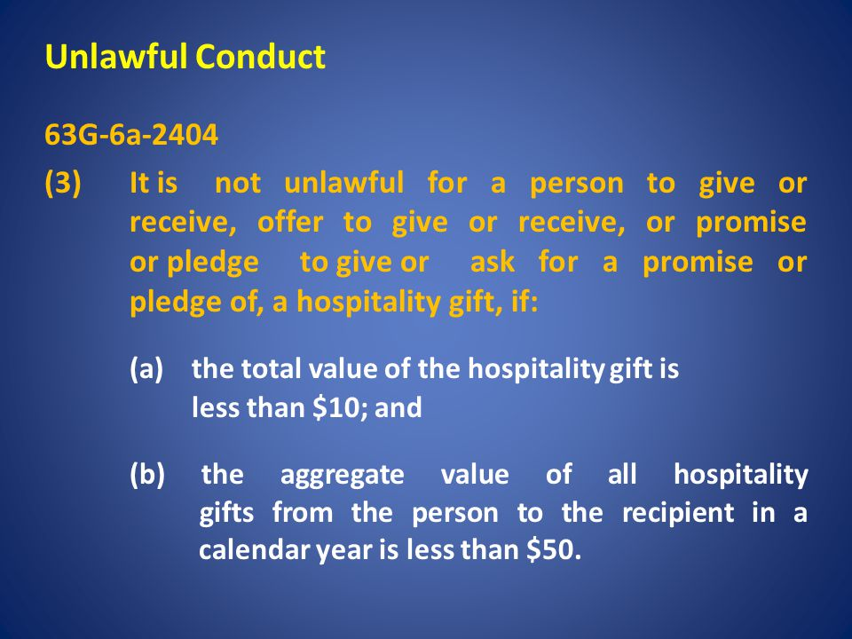 Unlawful Conduct 63G-6a-2404 (3) It is not unlawful for a person to give or receive, offer to give or receive, or promise or pledge to give or ask for a promise or pledge of, a hospitality gift, if: (a) the total value of the hospitality gift is less than $10; and (b) the aggregate value of all hospitality gifts from the person to the recipient in a calendar year is less than $50.