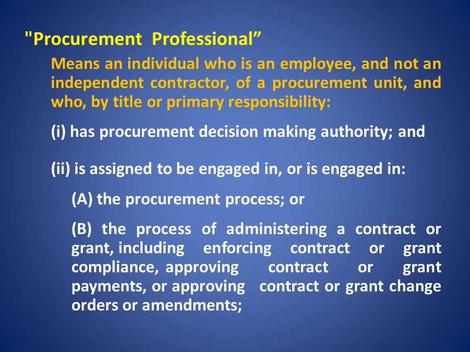 Procurement Professional Excludes: (i)any individual who, by title or primary responsibility, does not have procurement decision making authority; (ii) an individual holding an elective office; (iii) a member of a governing body; (iv) a chief executive of a public entity or a chief assistant or deputy of the chief executive, if the chief executive, chief assistant, or deputy, respectively, has a variety of duties and responsibilities beyond the management of the procurement process or the contract or grant administration process;