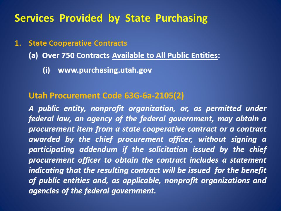 Services Provided by State Purchasing 1.State Cooperative Contracts (a) Over 750 Contracts Available to All Public Entities: (i) www.purchasing.utah.gov Utah Procurement Code 63G-6a-2105(2) A public entity, nonprofit organization, or, as permitted under federal law, an agency of the federal government, may obtain a procurement item from a state cooperative contract or a contract awarded by the chief procurement officer, without signing a participating addendum if the solicitation issued by the chief procurement officer to obtain the contract includes a statement indicating that the resulting contract will be issued for the benefit of public entities and, as applicable, nonprofit organizations and agencies of the federal government.