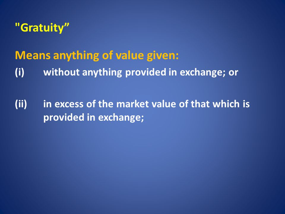 Gratuity Means anything of value given: (i) without anything provided in exchange; or (ii) in excess of the market value of that which is provided in exchange;