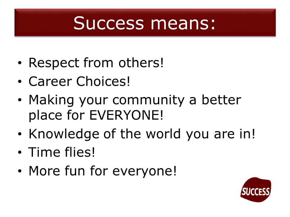 Success means: Respect from others. Career Choices.