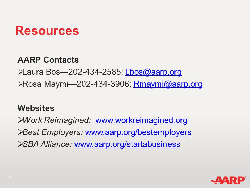 10 Resources AARP Contacts  Laura Bos—202-434-2585; Lbos@aarp.orgLbos@aarp.org  Rosa Maymi—202-434-3906; Rmaymi@aarp.orgRmaymi@aarp.org Websites  Work Reimagined: www.workreimagined.orgwww.workreimagined.org  Best Employers: www.aarp.org/bestemployers www.aarp.org/bestemployers  SBA Alliance: www.aarp.org/startabusinesswww.aarp.org/startabusiness