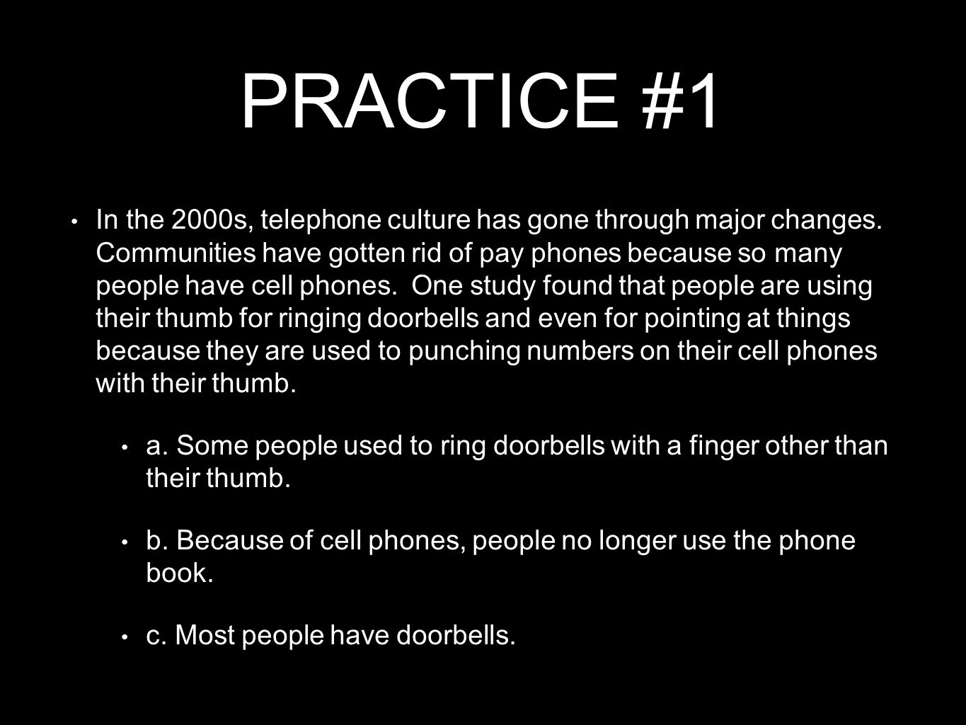 PRACTICE #1 In the 2000s, telephone culture has gone through major changes. Communities have gotten rid of pay phones because so many people have cell