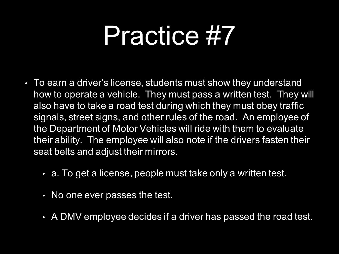 Practice #7 To earn a driver's license, students must show they understand how to operate a vehicle. They must pass a written test. They will also hav
