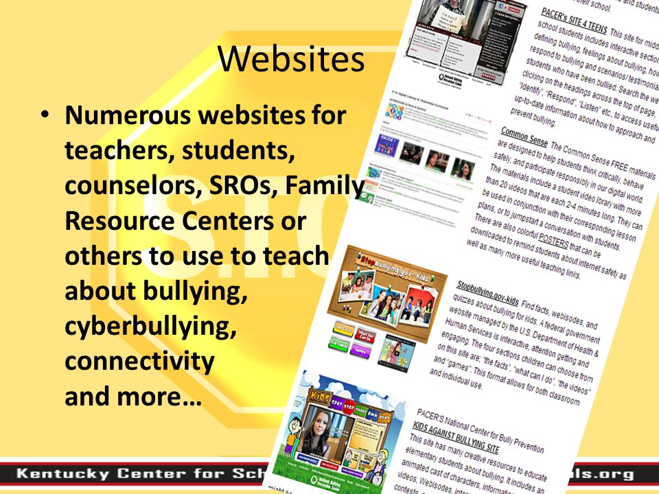 Websites Numerous websites for teachers, students, counselors, SROs, Family Resource Centers or others to use to teach about bullying, cyberbullying, connectivity and more…