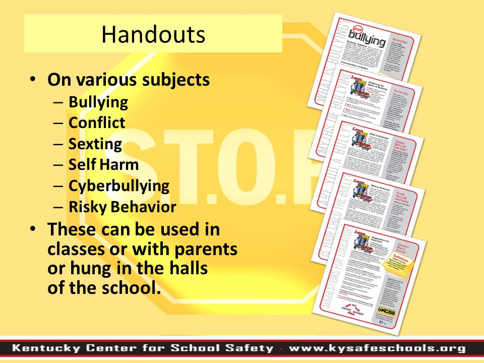 Handouts On various subjects – Bullying – Conflict – Sexting – Self Harm – Cyberbullying – Risky Behavior These can be used in classes or with parents or hung in the halls of the school.